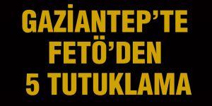 Gaziantep'te FETÖ'den 5 tutuklama