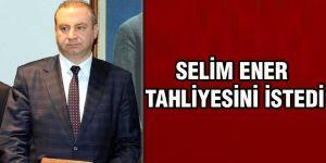 Selim Ener tahliyesini istedi