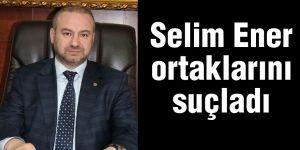 Selim Ener ortaklarını suçladı