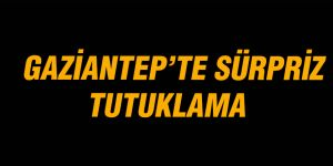 GAZİANTEP'TE SÜRPRİZ TUTUKLAMA