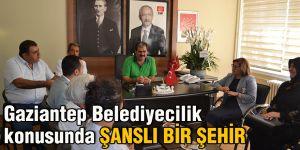 Gaziantep Belediyecilik konusunda şanslı bir şehir