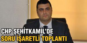 CHP Şehitkamil'de soru işaretli toplantı