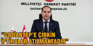 """GAZİANTEP'E ÇİRKİN İFTİRALAR ATILMAKTADIR"""