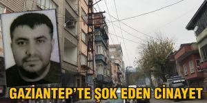 GAZİANTEP'TE ŞOK EDEN CİNAYET