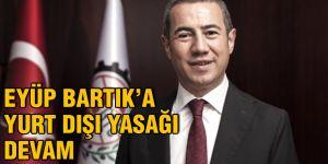 Eyüp Bartık'a yurt dışı yasağı devam