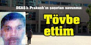 """DEAŞ'lı Prakash'ın şaşırtan savunma: """"Tövbe ettim"""""""