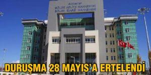 DURUŞMA 28 MAYIS'A ERTELENDİ