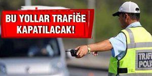 BU YOLLAR TRAFİĞE  KAPATILACAK!