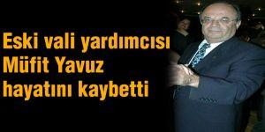 Eski vali yardımcısı Müfit Yavuz hayatını kaybetti