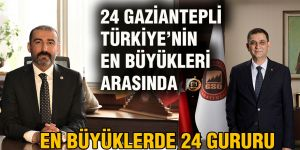 24 GAZİANTEPLİ TÜRKİYE'NİN EN BÜYÜKLERİ ARASINDA