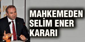 Mahkemeden Selim Ener kararı