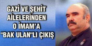 """Gazi ve şehit ailelerinden  O imam'a """"Bak Ulan""""lı çıkış"""