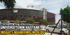 Üniversitenin Hastane inşaatı mahkemelik oldu