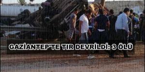 Gaziantep'te TIR devrildi: 3 ölü
