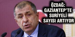 Özdağ: Gaziantep'te Suriyeli sayısı artıyor