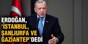Erdoğan,' İstanbul,Şanlıurfa ve Gaziantep' dedi