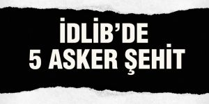 İDLİB'DE 5 ASKER ŞEHİT