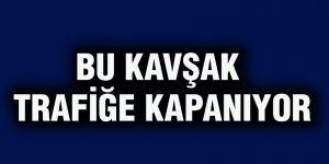 BU KAVŞAK  TRAFİĞE KAPANIYOR