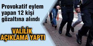 Provokatif eylem yapan 12 kişi gözaltına alındı