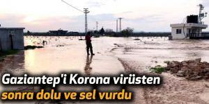 Gaziantep'i Korona virüsten sonra dolu ve sel vurdu