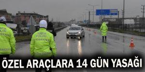 Özel araçlara 14 gün yasağı