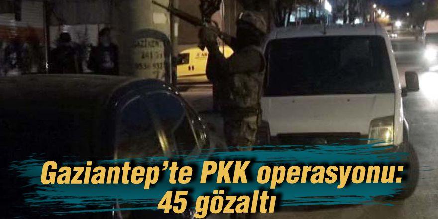 Gaziantep'te PKK operasyonu: 45 gözaltı